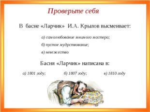 В басне «Ларчик» И.А. Крылов высмеивает: в) невежество б) пустое мудрствовани