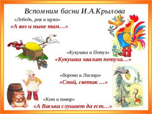 Вспомним басни И.А.Крылова «А воз и ныне там…» «Лебедь, рак и щука» «Кукушка
