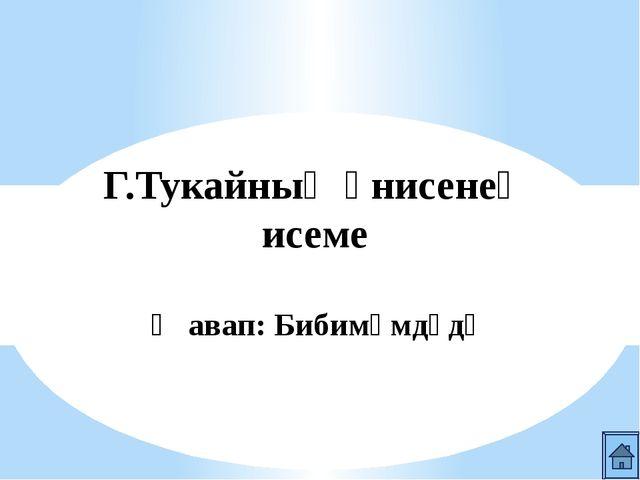 Г.Тукайның әтисенең исеме Җавап: Мөхәммәтгариф