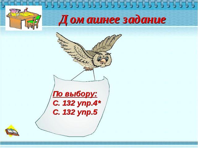 Домашнее задание По выбору: С. 132 упр.4* С. 132 упр.5
