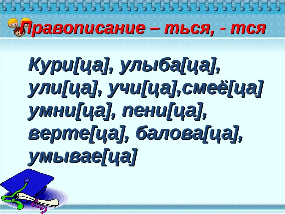 Правописание – ться, - тся Кури[ца], улыба[ца], ули[ца], учи[ца],смеё[ца] ум...