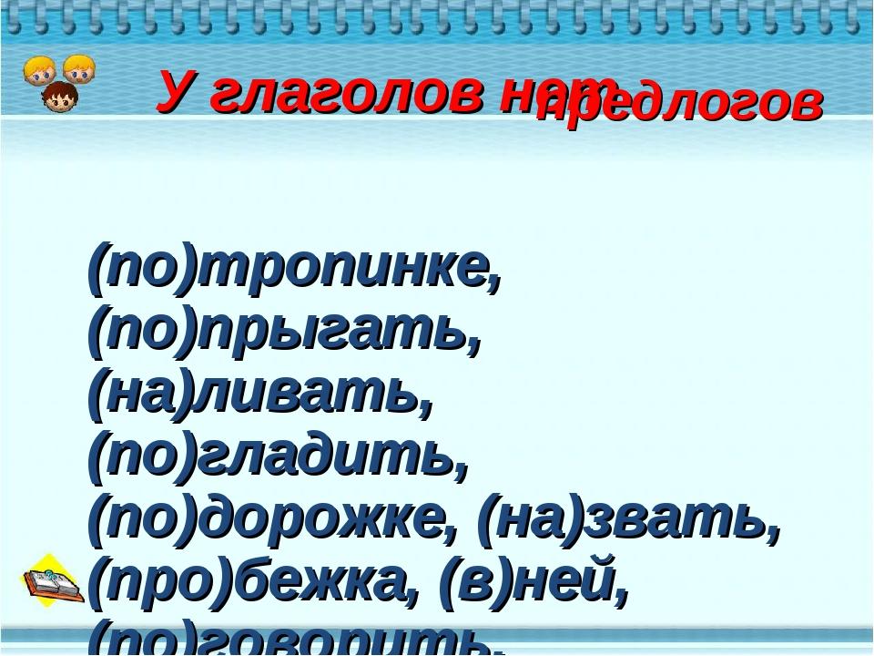У глаголов нет предлогов (по)тропинке, (по)прыгать, (на)ливать, (по)гладить...