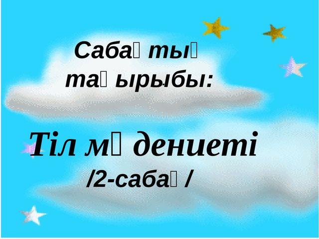 Сабақтың тақырыбы: Тіл мәдениеті /2-сабақ/ .
