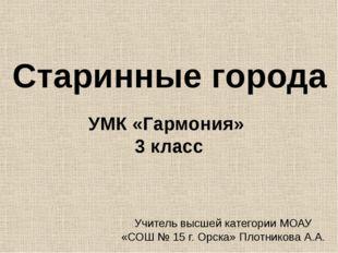 Старинные города УМК «Гармония» 3 класс Учитель высшей категории МОАУ «СОШ №