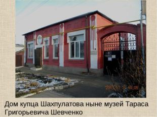 Дом купца Шахпулатова ныне музей Тараса Григорьевича Шевченко
