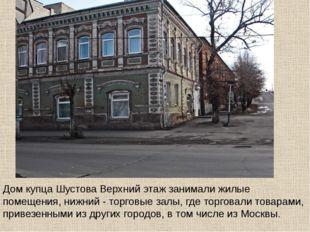 Дом купца Шустова Верхний этаж занимали жилые помещения, нижний - торговые за