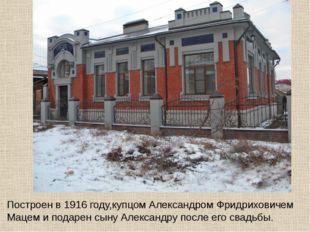 Построен в 1916 году,купцом Александром Фридриховичем Мацем и подарен сыну Ал