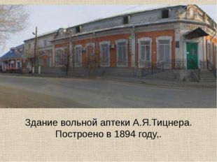 Здание вольной аптеки А.Я.Тицнера. Построено в 1894 году,.