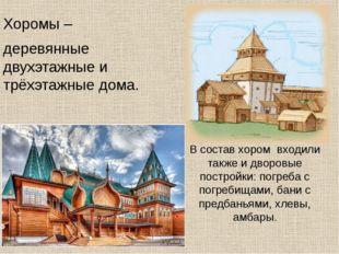 Хоромы – деревянные двухэтажные и трёхэтажные дома. В состав хором входили т