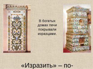 «Изразить» – по-древнерусски значит «украсить». В богатых домах печи покрыва