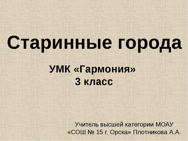 Старинные города УМК «Гармония» 3 класс Учитель высшей категории МОАУ «СОШ №...