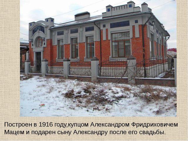 Построен в 1916 году,купцом Александром Фридриховичем Мацем и подарен сыну Ал...