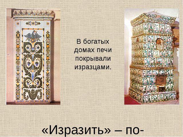«Изразить» – по-древнерусски значит «украсить». В богатых домах печи покрыва...
