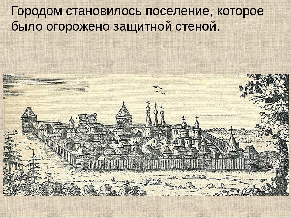 Городом становилось поселение, которое было огорожено защитной стеной.