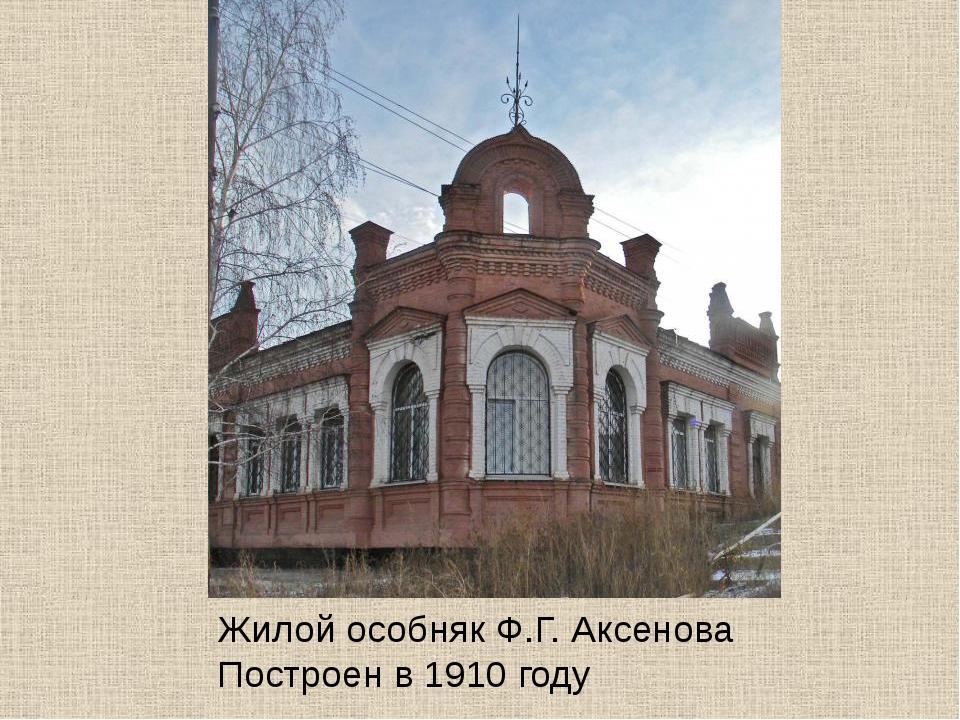 Жилой особняк Ф.Г. Аксенова Построен в 1910 году