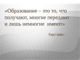 «Образование – это то, что получают, многие передают и лишь немногие имеют» К