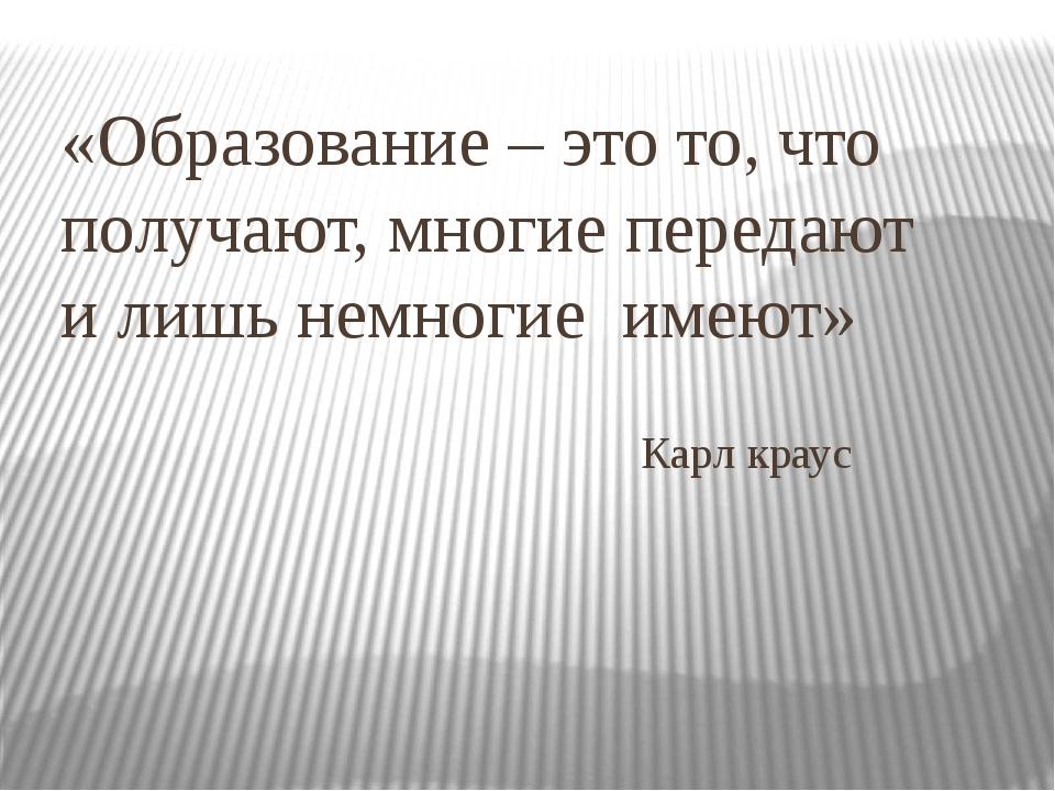 «Образование – это то, что получают, многие передают и лишь немногие имеют» К...