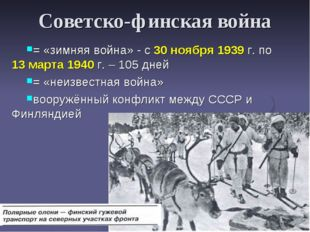 Советско-финская война = «зимняя война» - с 30 ноября 1939 г. по 13 марта 194