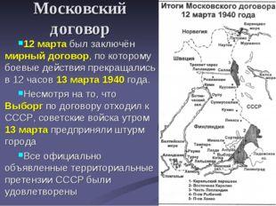 Московский договор 12 марта был заключён мирный договор, по которому боевые д