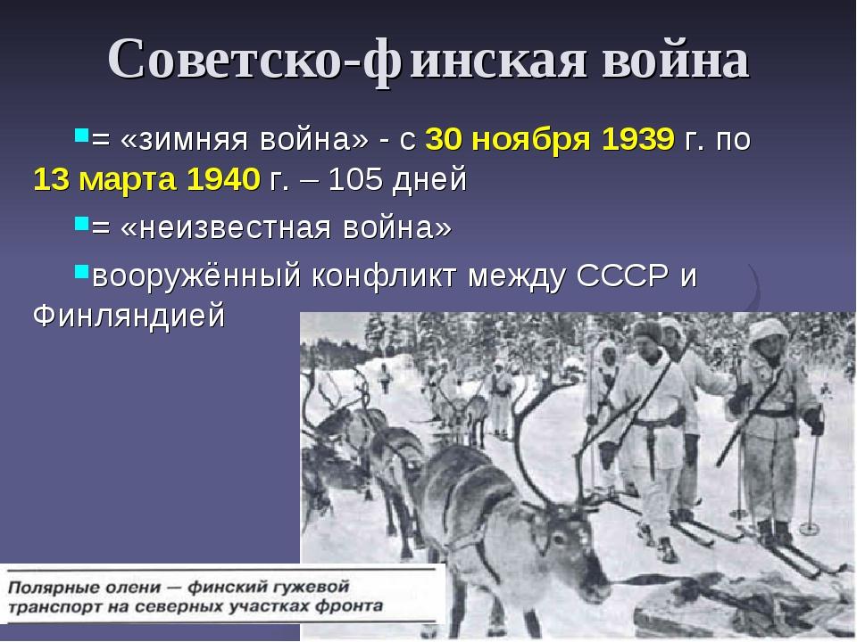 Советско-финская война = «зимняя война» - с 30 ноября 1939 г. по 13 марта 194...