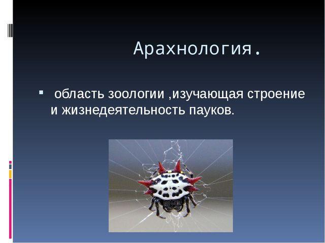 Арахнология. область зоологии ,изучающая строение и жизнедеятельность пауков...