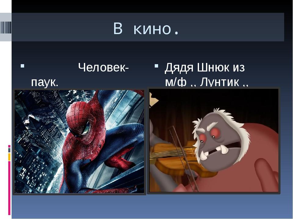 В кино. Человек-паук. Дядя Шнюк из м/ф ,, Лунтик ,,