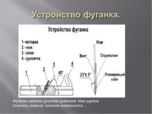 Фуганки намного длиннее рубанков. Ими удобно получать ровные, плоские поверхн