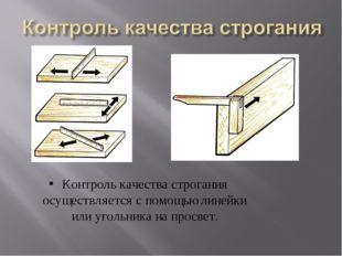 Контроль качества строгания осуществляется с помощью линейки или угольника на