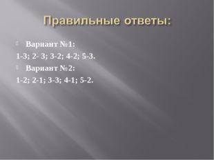 Вариант №1: 1-3; 2- 3; 3-2; 4-2; 5-3. Вариант №2: 1-2; 2-1; 3-3; 4-1; 5-2.