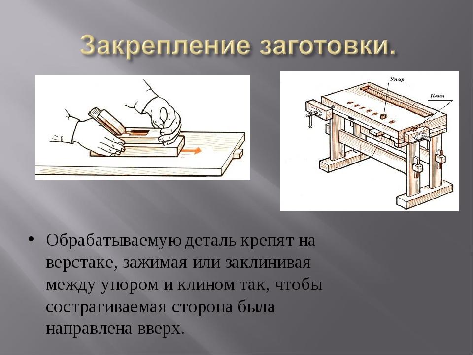 Обрабатываемую деталь крепят на верстаке, зажимая или заклинивая между упором...