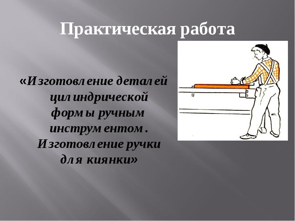 Практическая работа «Изготовление деталей цилиндрической формы ручным инструм...
