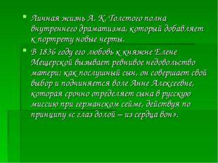 Личная жизнь А. К. Толстого полна внутреннего драматизма, который добавляет к