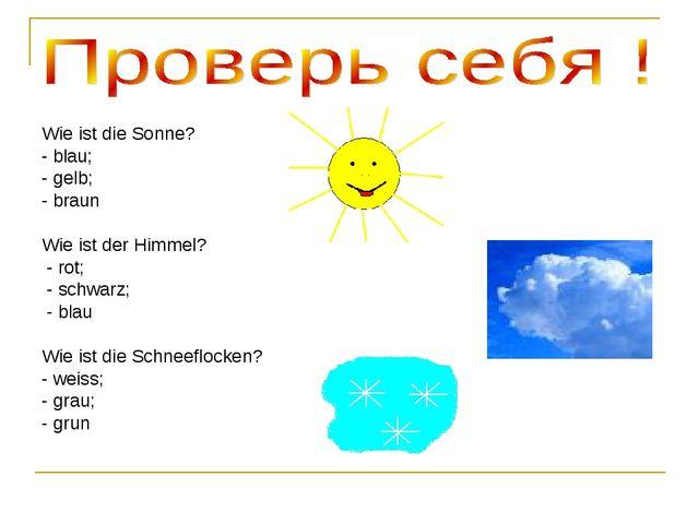 Wie ist die Sonne? - blau; - gelb; - braun Wie ist der Himmel? - rot; - schwa...