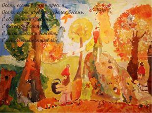 Осень, осень, в гости просим. Осень, осень, погости неделек восемь. С обильны