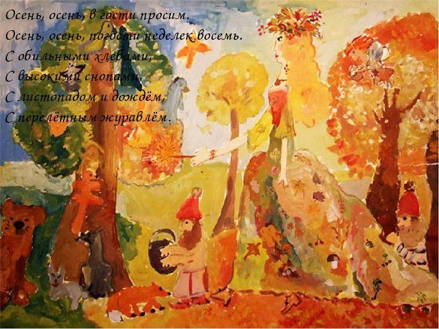 Осень, осень, в гости просим. Осень, осень, погости неделек восемь. С обильны...