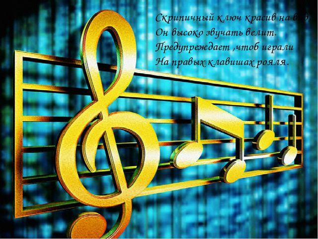 Скрипичный ключ красив на вид, Он высоко звучать велит. Предупреждает ,чтоб и...