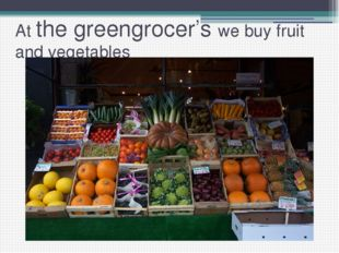 At the greengrocer's we buy fruit and vegetables