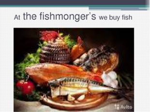 At the fishmonger's we buy fish