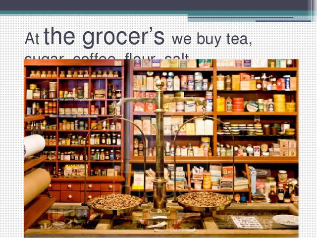 At the grocer's we buy tea, sugar, coffee, flour, salt…