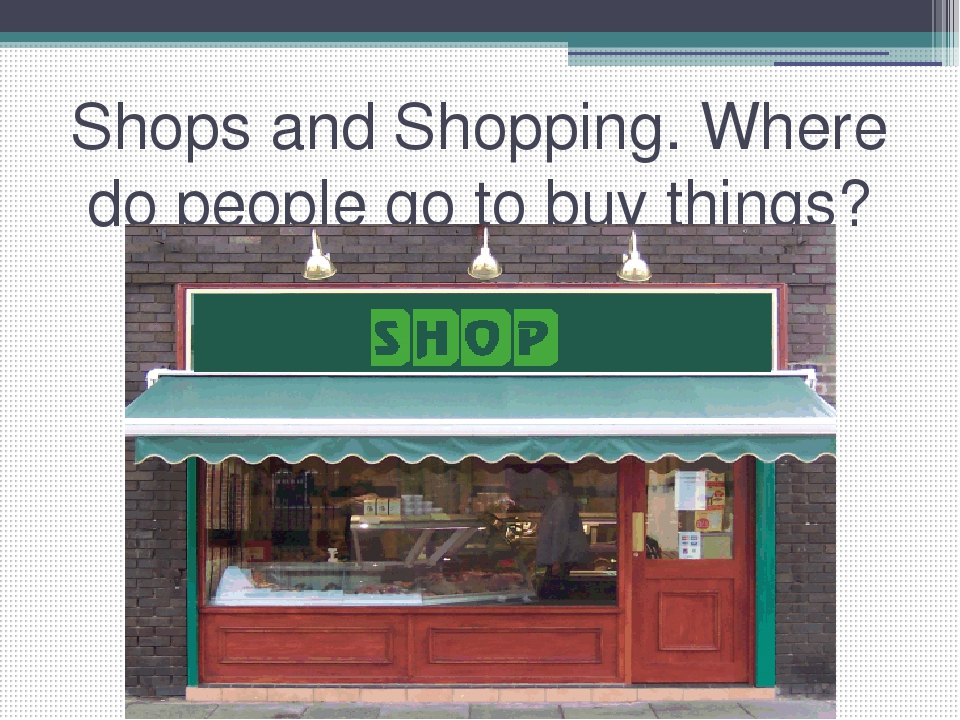 Shops and Shopping. Where do people go to buy things?
