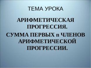 ТЕМА УРОКА АРИФМЕТИЧЕСКАЯ ПРОГРЕССИЯ. СУММА ПЕРВЫХ n ЧЛЕНОВ АРИФМЕТИЧЕСКОЙ ПР