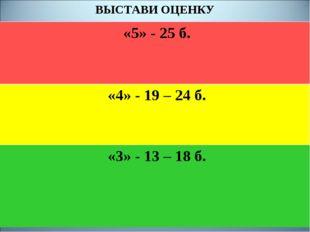 ВЫСТАВИ ОЦЕНКУ «5» - 25 б. «4» - 19 – 24 б. «3» - 13 – 18 б.