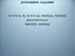 ДОМАШНЕЕ ЗАДАНИЕ № 670 (а, б), № 673 (а), №683(а), №684(б) Дополнительно: №68