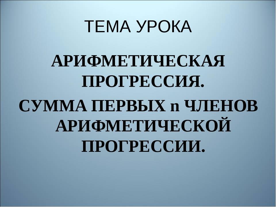ТЕМА УРОКА АРИФМЕТИЧЕСКАЯ ПРОГРЕССИЯ. СУММА ПЕРВЫХ n ЧЛЕНОВ АРИФМЕТИЧЕСКОЙ ПР...