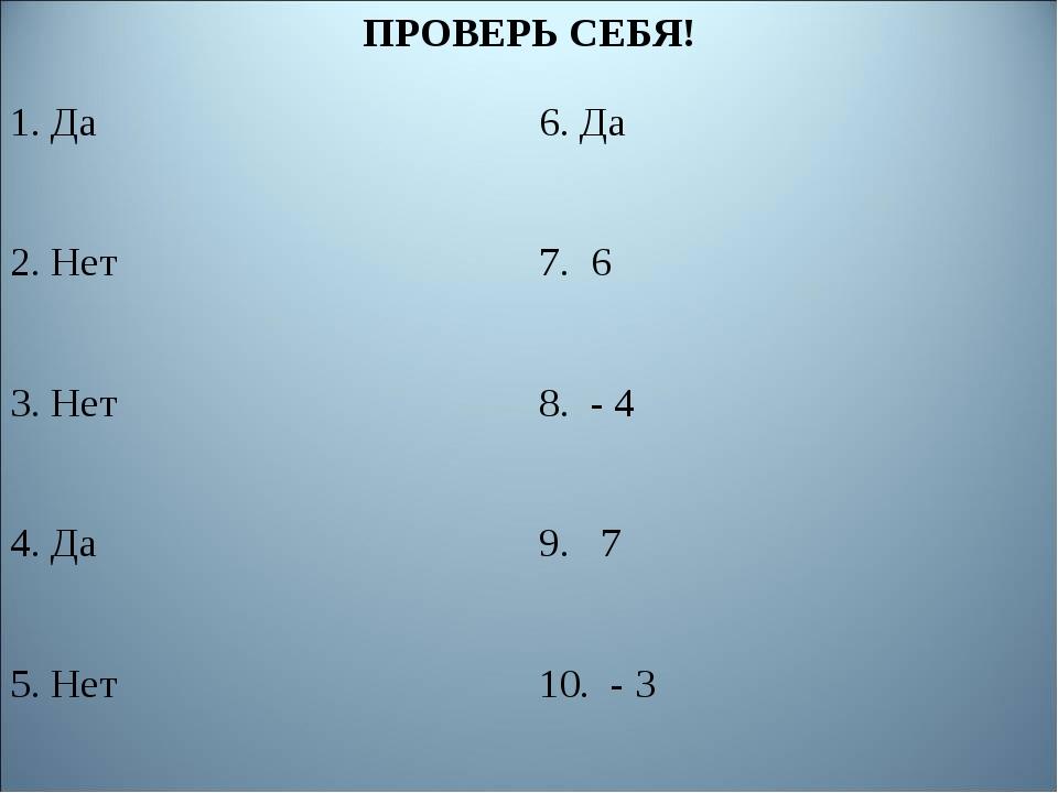 ПРОВЕРЬ СЕБЯ! 1. Да6. Да 2. Нет7. 6 3. Нет8. - 4 4. Да9. 7 5. Нет10. - 3
