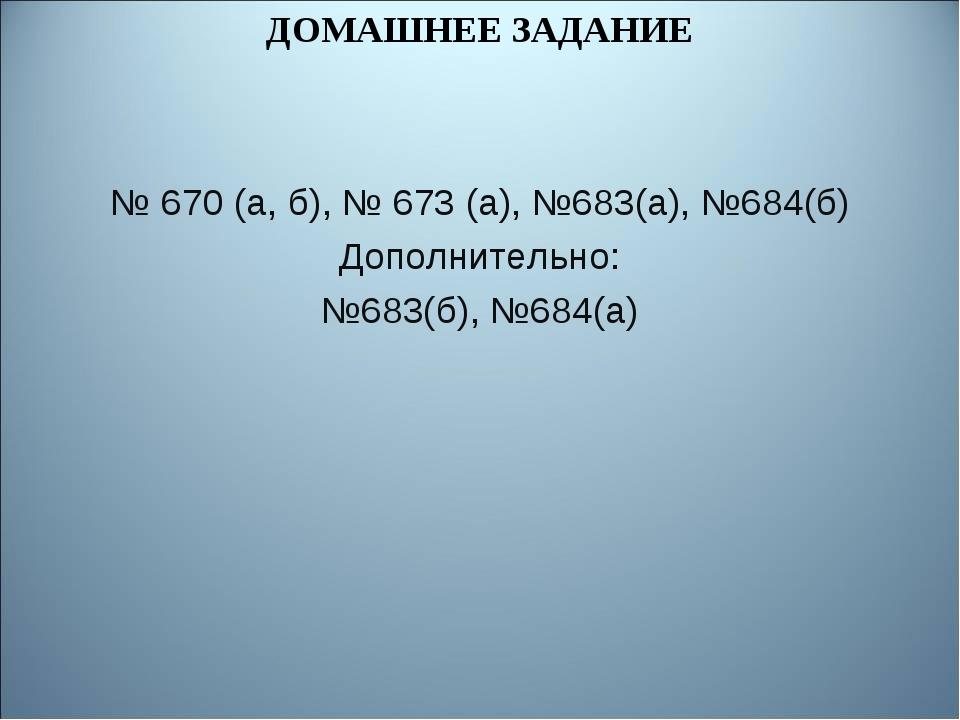 ДОМАШНЕЕ ЗАДАНИЕ № 670 (а, б), № 673 (а), №683(а), №684(б) Дополнительно: №68...