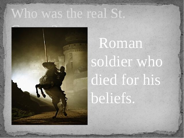 Who was the real St. George? Roman soldier who died for his beliefs.