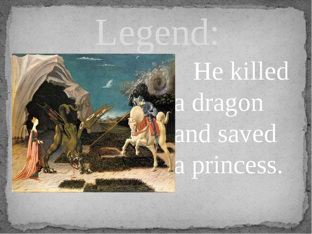 Legend: He killed a dragon and saved a princess.