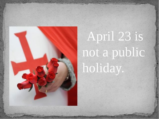 April 23 is not a public holiday.