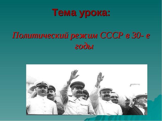 Тема урока: Политический режим СССР в 30- е годы